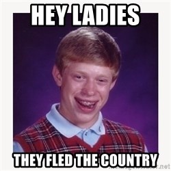 nerdy kid lolz - HEY LADIES  THEY FLED THE COUNTRY