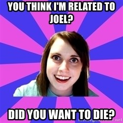 over attached girlfriend - YOU THINK I'M RELATED TO JOEL?  DID YOU WANT TO DIE?