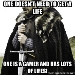 Ned Game Of Thrones - ONE DOESN'T NEED TO GET A LIFE ONE IS A GAMER AND HAS LOTS OF LIFES!