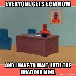 Masturbating Spider-Man - Everyone gets ECM now And I have to wait until the Jihad for mine.