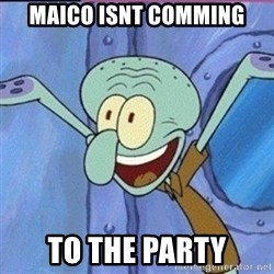 calamardo me vale - MAICO ISNT COMMING TO THE PARTY