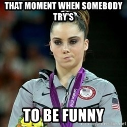 Not Impressed McKayla - THAT MOMENT WHEN SOMEBODY TRY'S  TO BE FUNNY
