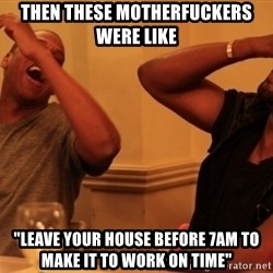 """Jay-Z & Kanye Laughing - Then these motherfuckers were like """"leave your house before 7am to make it to work on time"""""""