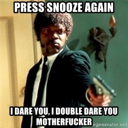 Jules Say What Again - press snooze again i dare you, i double dare you motherfucker
