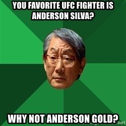 High Expectations Asian Father - you favorite ufc fighter is anderson silva? why not anderson gold?