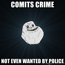Forever Alone - comits crime not even wanted by police