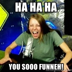 Unfunny/Uninformed Podcast Girl - HA HA HA  YOU SOOO FUNNEH!