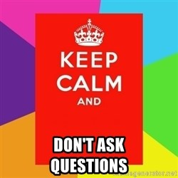 Keep calm and - don't ask                Questions