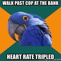 Paranoid Parrot - walk past cop at the bank heart rate tripled