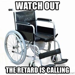 wheelchair watchout - WaTch out The reTard is Calling