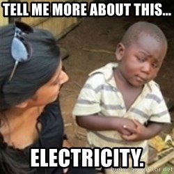 Skeptical african kid  - Tell me more about this... electricity.