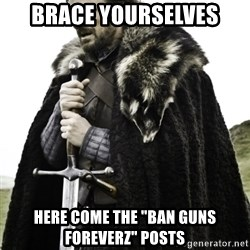 """Ned Game Of Thrones - Brace yourselves Here come the """"ban guns Foreverz"""" Posts"""