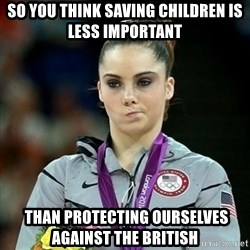 Not Impressed McKayla - so you think saving children IS LESS IMPORTANT  than protecting ourselves against the british