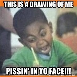I FUCKING LOVE  - This is a drawing of me Pissin' in yo face!!!