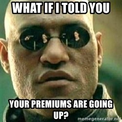 What If I Told You - What if I told you Your premiums are going up?
