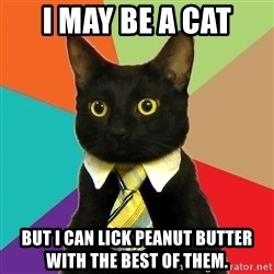 Business Cat - I may be a cat But I can lick peanut butter with the best of them.