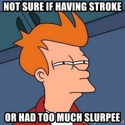 Futurama Fry - Not sure if having stroke or had too much slurpee