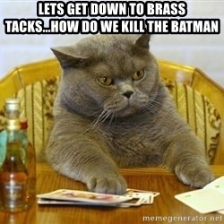 Poker Cat - lets get down to brass tacks...how do we kill the batman