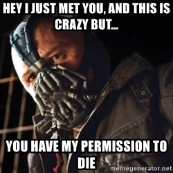 Only then you have my permission to die - Hey I just met you, and this is crazy but... You have my permission to die