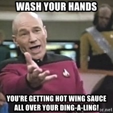 Captain Picard - Wash your hands You're getting hot wing sauce all over your dinG-a-ling!