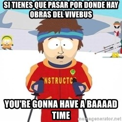 You're gonna have a bad time - si tienes que pasar por donde hay obras del vivebus you're gonna have a baaaad time