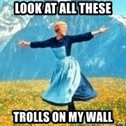 Look at all these - Look at all these trolls on my wall