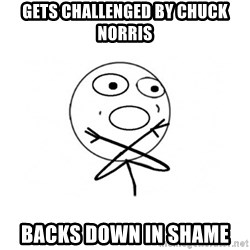 challenge denied - GETS CHALLENGED BY CHUCK NORRIS BACKS DOWN IN SHAME