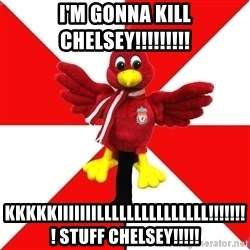 Liverpool Problems - I'M GONNA KILL CHELSEY!!!!!!!!!  KKKKKIIIIIIILLLLLLLLLLLLLLL!!!!!!!! STUFF CHELSEY!!!!!