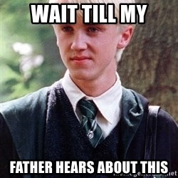 Draco Malfoy - Wait till my father hears about this