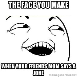 Yeah....Sure - THE FACE YOU MAKE WHEN YOUR FRIENDS MOM SAYS A JOKE