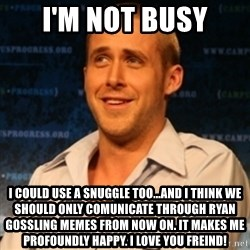 Typographer Ryan Gosling - I'm nOT BUsY i COULD USE A SNuggle too...and I think we should only comunicate through ryan gossling memes from now on. It makes me profoundly happy. I love you freind!