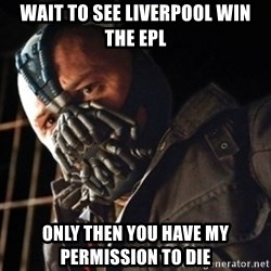 Only then you have my permission to die - wait to see liverpool win the epl only then you have my permission to die