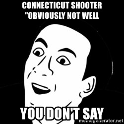 """you don't say meme - Connecticut shooter """"obviously not well you don't say"""