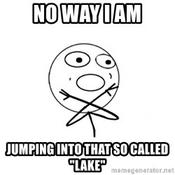 """challenge denied - NO WAY I AM JUMPING INTO THAT SO CALLED """"LAKE"""""""