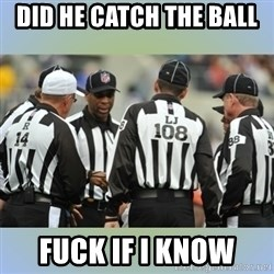 NFL Ref Meeting - DID HE CATCH THE BALL  FUCK IF I KNOW
