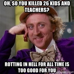 Willy Wonka - Oh, so you killed 26 kids and teachers? rotting in hell for all time is too good for you