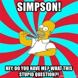 Frases Homero Simpson - SIMPSON! HEY, DO YOU HAVE ME? WHAT THIS STUPID QUESTION?!
