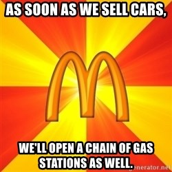 Maccas Meme - as soon as we sell cars, we'll open a chain of gas stations as well.