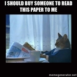 i should buy a boat cat - I should buy someone to read this paper to me