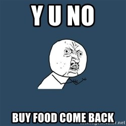 y you no - Y U NO BUY FOOD COME BACK