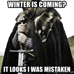 Ned Game Of Thrones - winter is coming? It looks i was mistaken