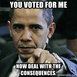 Pissed off Obama - You voted for me now deal with the consequences.