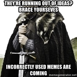 Stark_Winter_is_Coming - They're Running out of ideas? Brace yourseves INcorrectly Used memes are coming