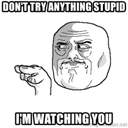 i'm watching you meme - don't try anything stupid I'm watching you