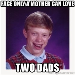 nerdy kid lolz - FACE ONLY A MOTHER CAN LOVE TWO DADS