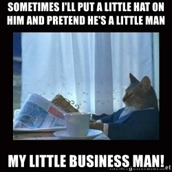 i should buy a boat cat - Sometimes I'll put a little hat on him and pretend he's a little man My little Business man!