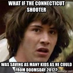 what if meme - What iF the Connecticut shooter Was saving as many kiDs as he could from doomsday 2012?
