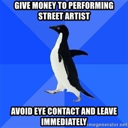 Socially Awkward Penguin - give money to performing street artist avoid eye contact and leave immediately