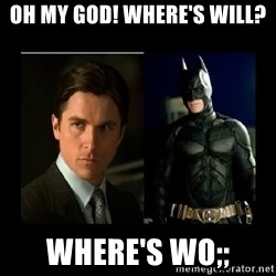 Batman's voice  - Oh my god! Where's will? Where's wo;;