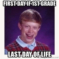 nerdy kid lolz - FIRST DAY IF 1ST GRADE LAST DAY OF LIFE
